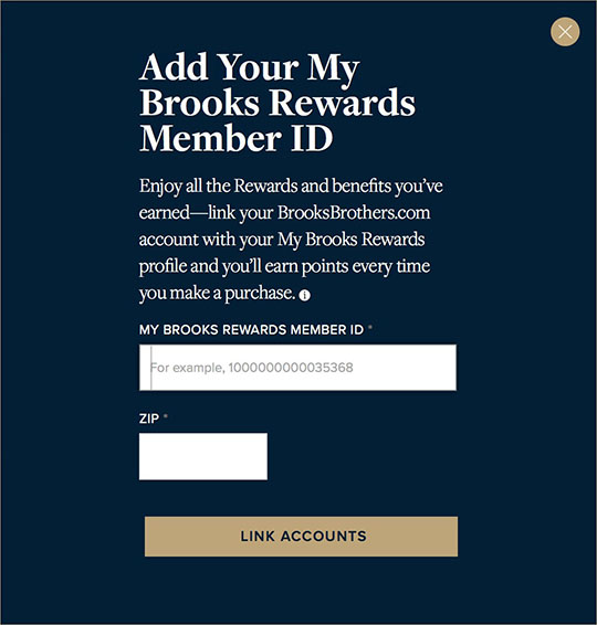 Enter the My Brooks Rewards account number provided to you in your confirmation email and in our Brooks Brothers email communications, or call Customer Service at 800-274-1815 for your Account Number